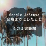 Google AdSense合格までにしたこと その3実践編