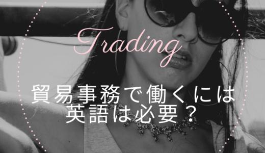 貿易事務で働くには英語は必要?